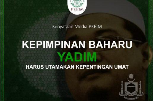 KENYATAAN MEDIA PKPIM: KEPIMPINAN BAHARU YADIM HARUS UTAMAKAN KEPENTINGAN UMAT